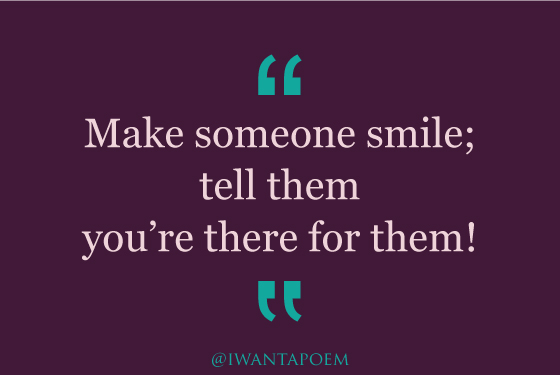 make someone smile and tell them you are there for them