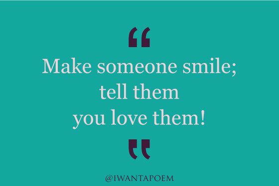 make someone smile and tell them you love them